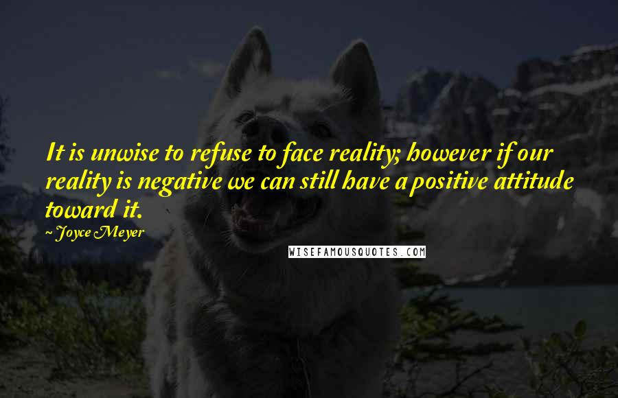 Joyce Meyer Quotes: It is unwise to refuse to face reality; however if our reality is negative we can still have a positive attitude toward it.
