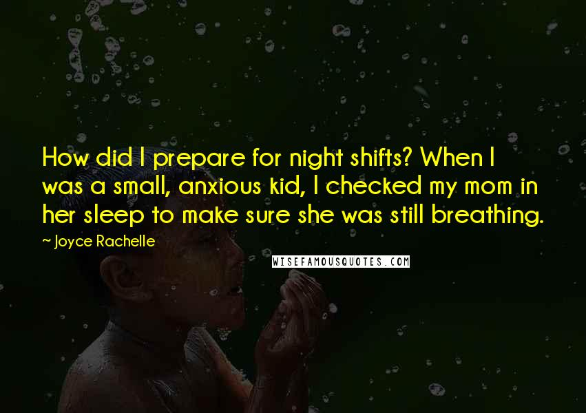 Joyce Rachelle Quotes: How did I prepare for night shifts? When I was a small, anxious kid, I checked my mom in her sleep to make sure she was still breathing.