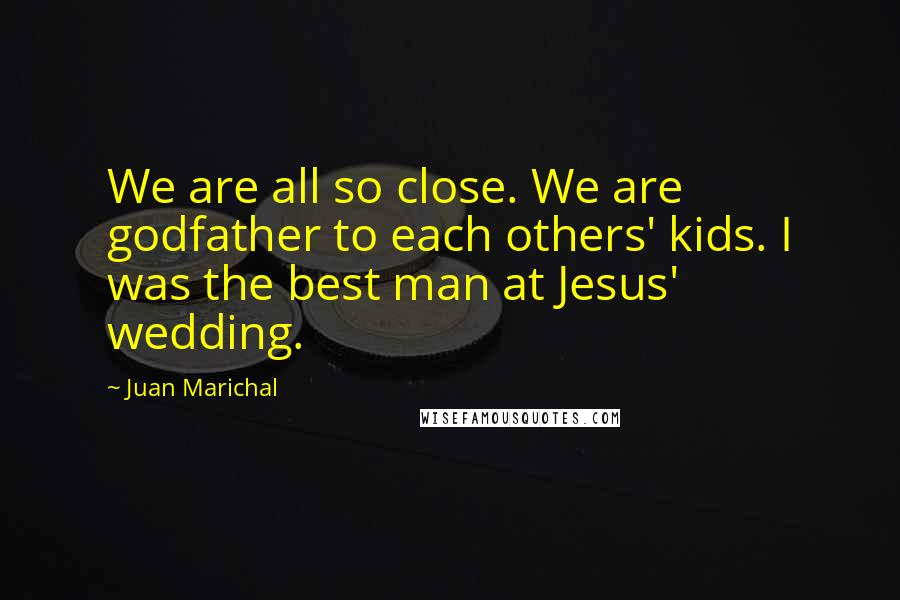 Juan Marichal Quotes: We are all so close. We are godfather to each others' kids. I was the best man at Jesus' wedding.