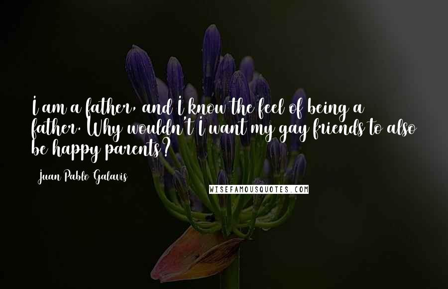 Juan Pablo Galavis Quotes: I am a father, and I know the feel of being a father. Why wouldn't I want my gay friends to also be happy parents?