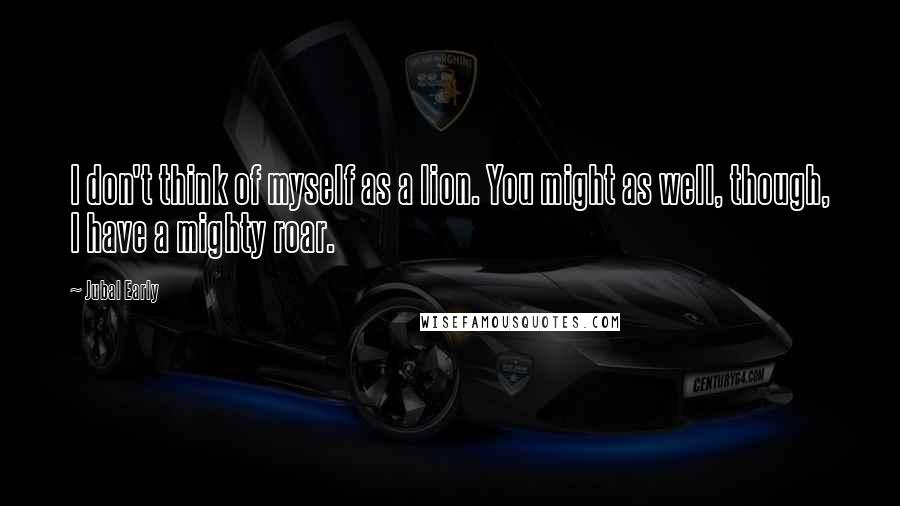 Jubal Early Quotes: I don't think of myself as a lion. You might as well, though, I have a mighty roar.