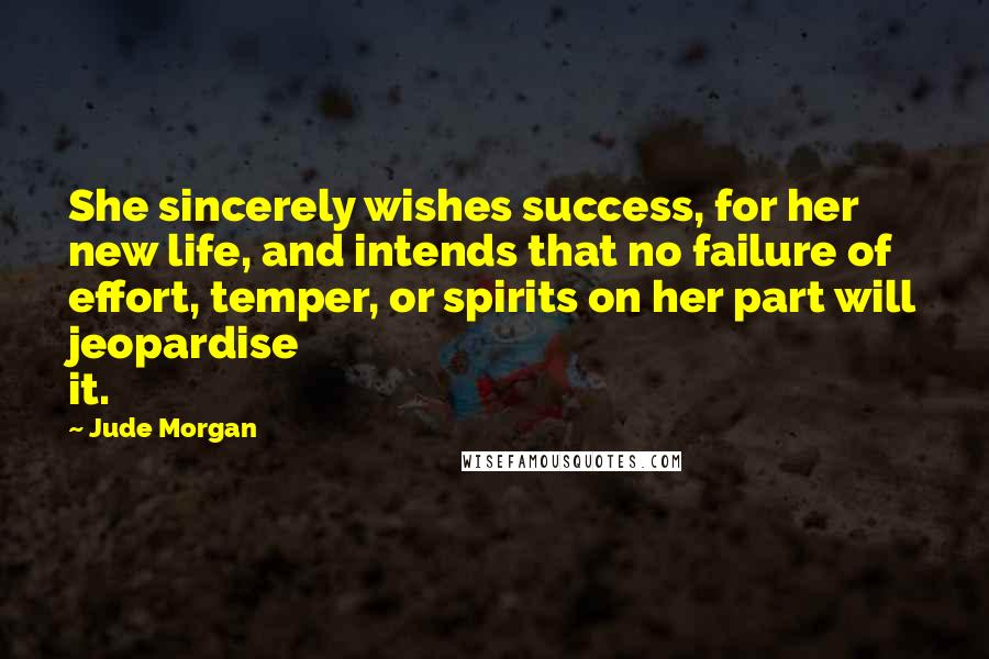 Jude Morgan Quotes: She sincerely wishes success, for her new life, and intends that no failure of effort, temper, or spirits on her part will jeopardise it.