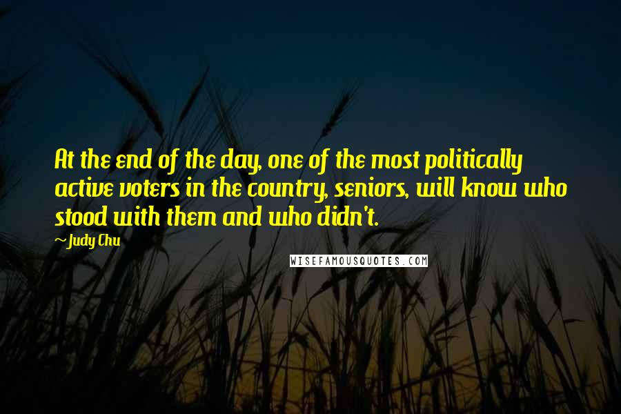 Judy Chu Quotes: At the end of the day, one of the most politically active voters in the country, seniors, will know who stood with them and who didn't.