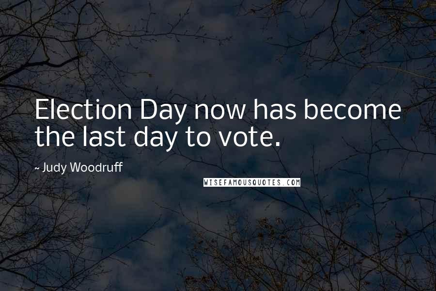 Judy Woodruff Quotes: Election Day now has become the last day to vote.