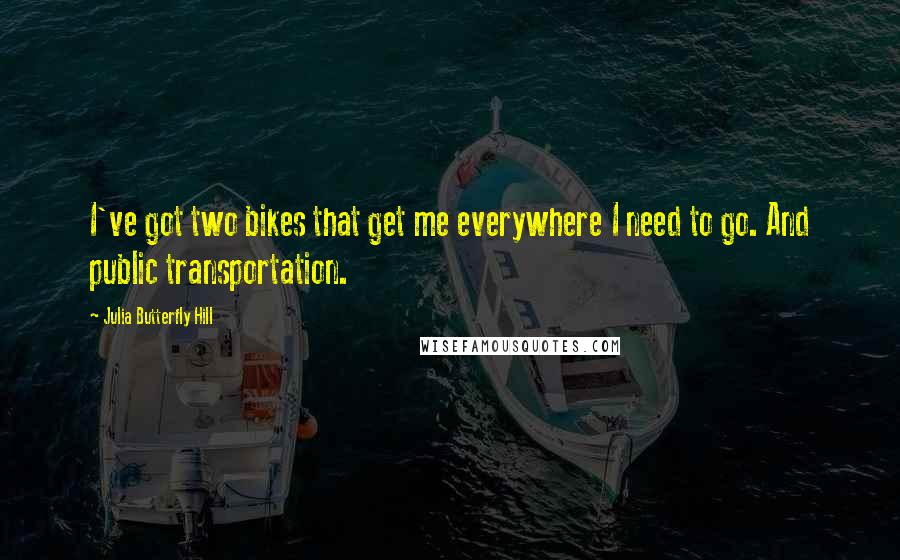 Julia Butterfly Hill Quotes: I've got two bikes that get me everywhere I need to go. And public transportation.