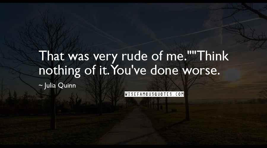 "Julia Quinn Quotes: That was very rude of me.""""Think nothing of it. You've done worse."