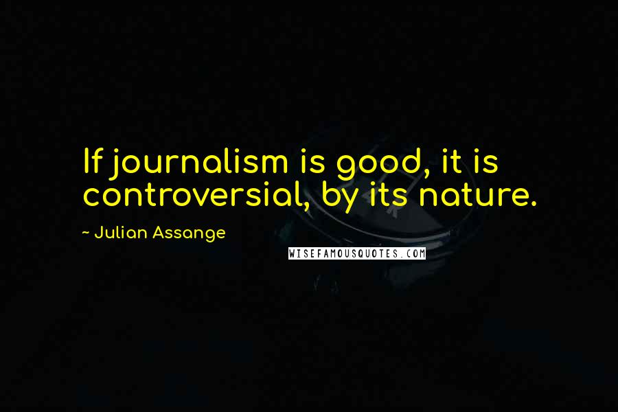 Julian Assange Quotes: If journalism is good, it is controversial, by its nature.