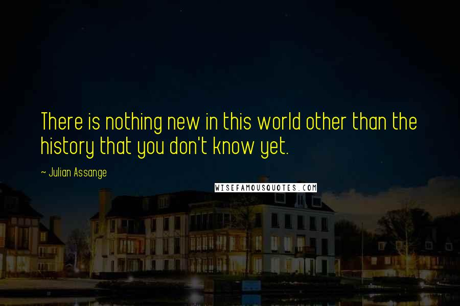Julian Assange Quotes: There is nothing new in this world other than the history that you don't know yet.