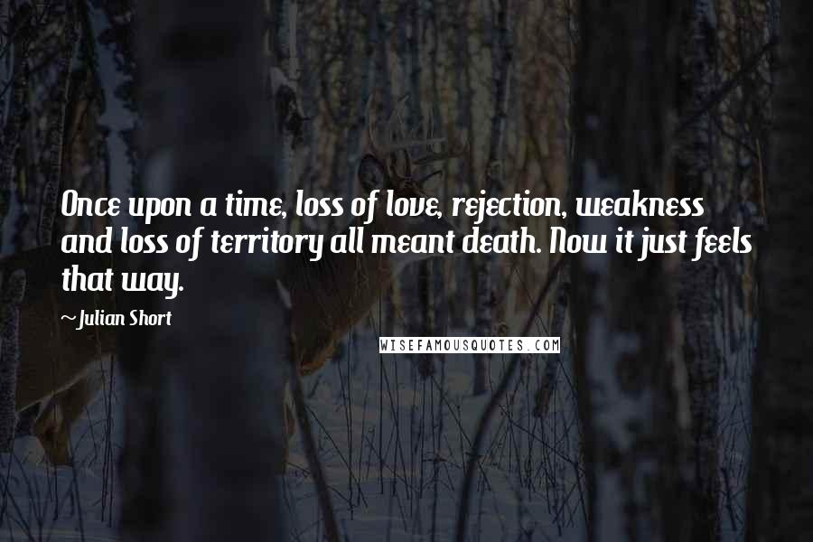 Julian Short Quotes: Once upon a time, loss of love, rejection, weakness and loss of territory all meant death. Now it just feels that way.