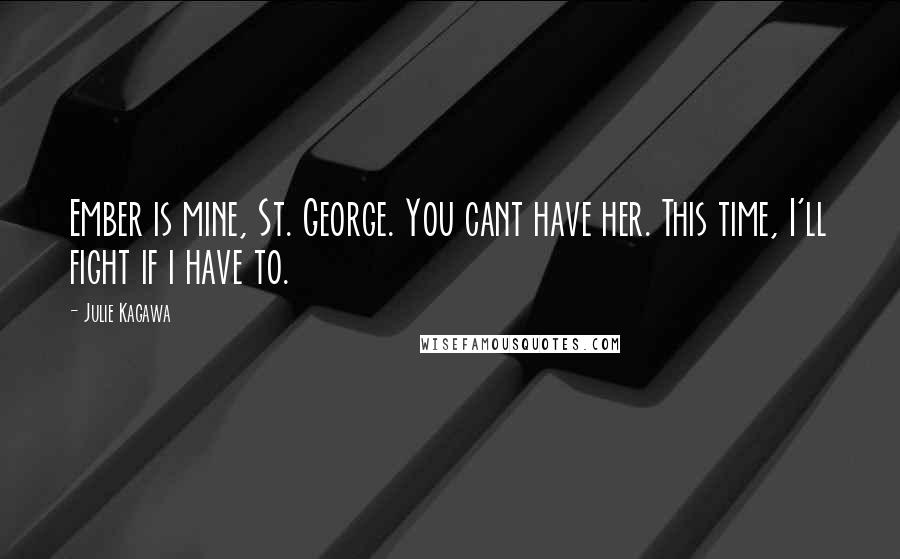 Julie Kagawa Quotes: Ember is mine, St. George. You cant have her. This time, I'll fight if i have to.