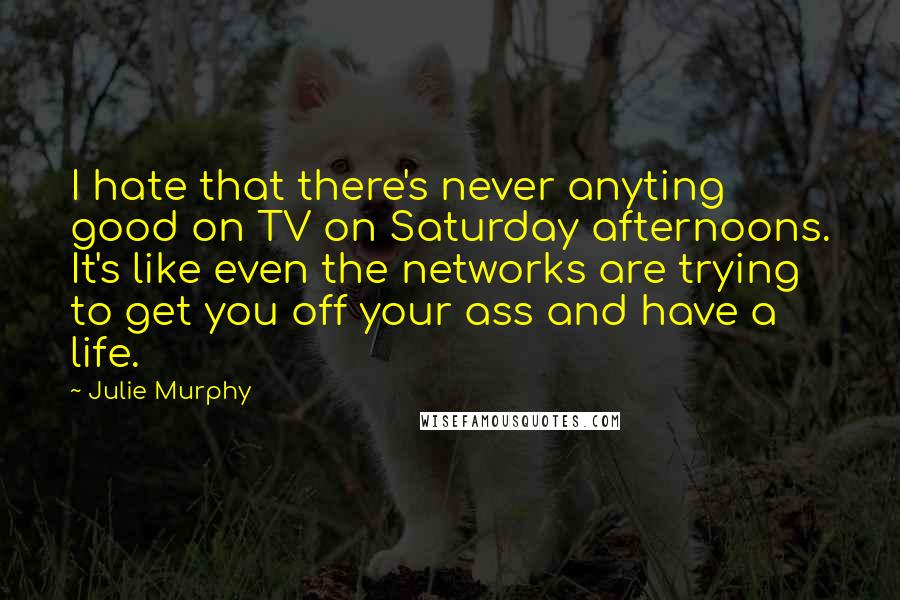 Julie Murphy Quotes: I hate that there's never anyting good on TV on Saturday afternoons. It's like even the networks are trying to get you off your ass and have a life.