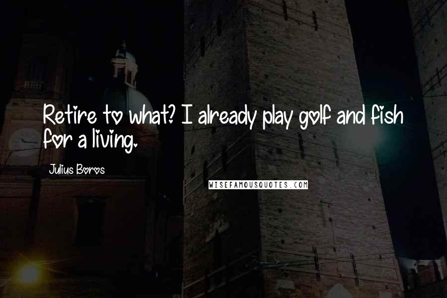 Julius Boros Quotes: Retire to what? I already play golf and fish for a living.