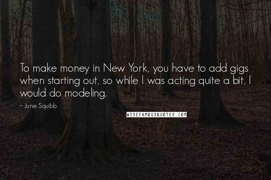 June Squibb Quotes: To make money in New York, you have to add gigs when starting out, so while I was acting quite a bit, I would do modeling.