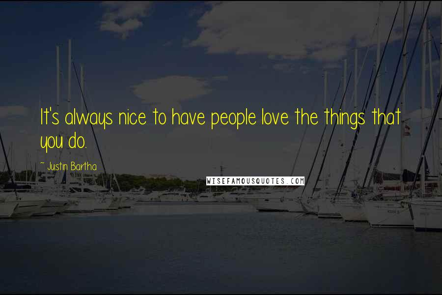 Justin Bartha Quotes: It's always nice to have people love the things that you do.