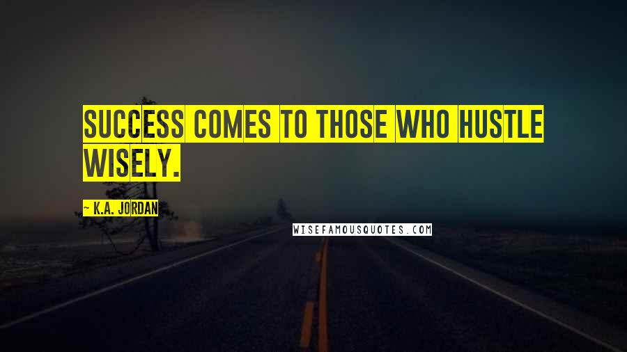 K.A. Jordan Quotes: Success comes to those who hustle wisely.