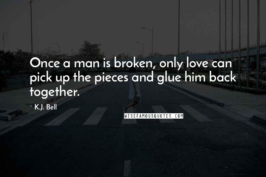 K.J. Bell Quotes: Once a man is broken, only love can pick up the pieces and glue him back together.