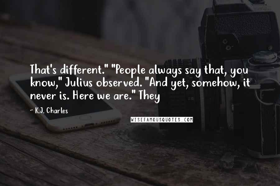 "K.J. Charles Quotes: That's different."" ""People always say that, you know,"" Julius observed. ""And yet, somehow, it never is. Here we are."" They"