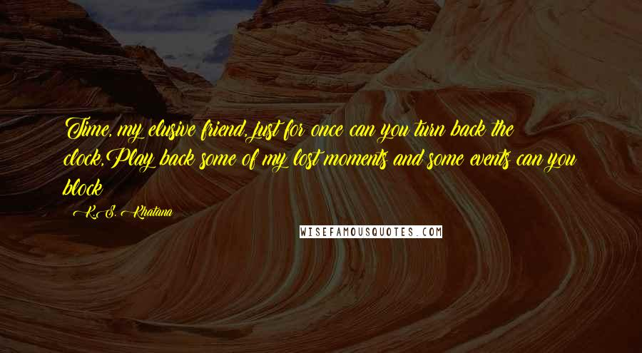 K.S. Khatana Quotes: Time, my elusive friend, just for once can you turn back the clock,Play back some of my lost moments and some events can you block?