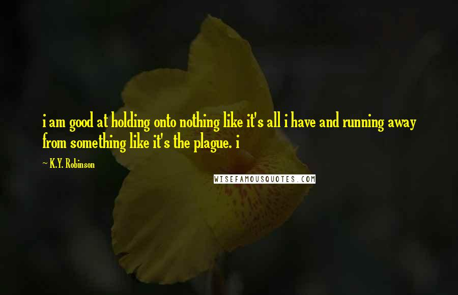 K.Y. Robinson Quotes: i am good at holding onto nothing like it's all i have and running away from something like it's the plague. i