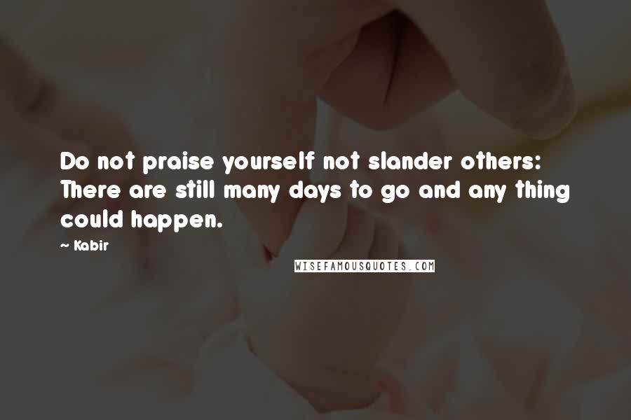 Kabir Quotes: Do not praise yourself not slander others: There are still many days to go and any thing could happen.