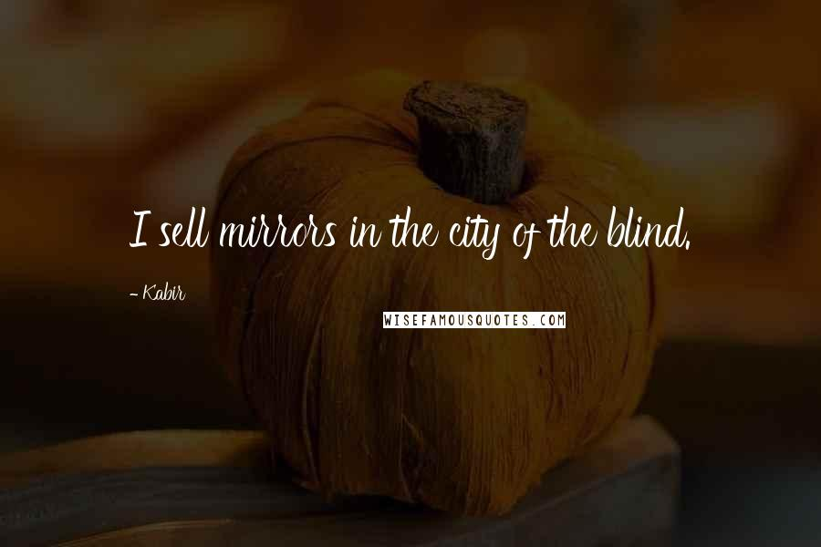 Kabir Quotes: I sell mirrors in the city of the blind.