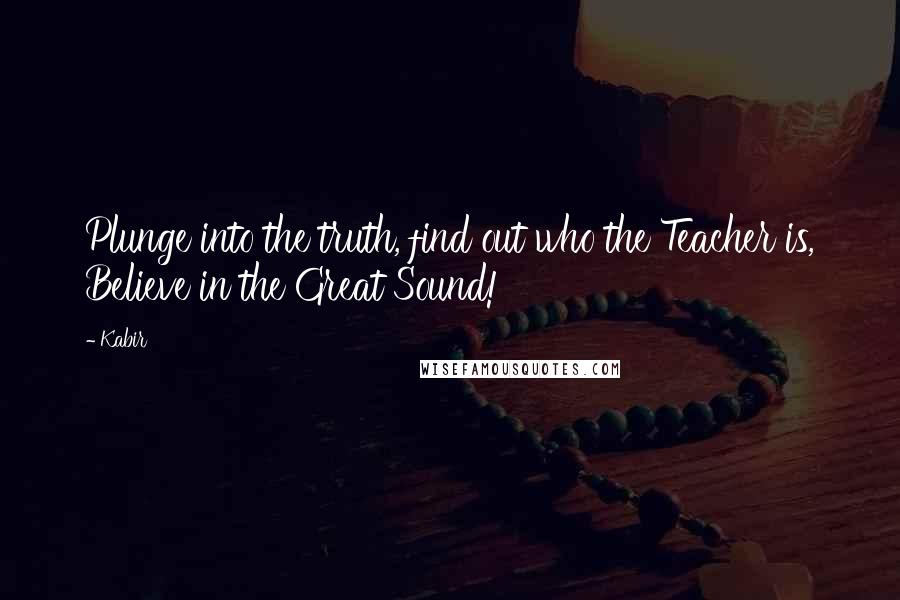 Kabir Quotes: Plunge into the truth, find out who the Teacher is, Believe in the Great Sound!