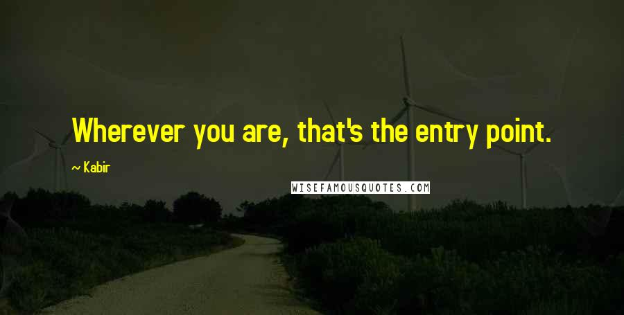 Kabir Quotes: Wherever you are, that's the entry point.