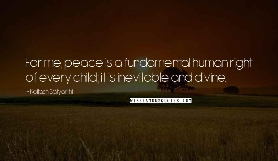 Kailash Satyarthi Quotes: For me, peace is a fundamental human right of every child; it is inevitable and divine.