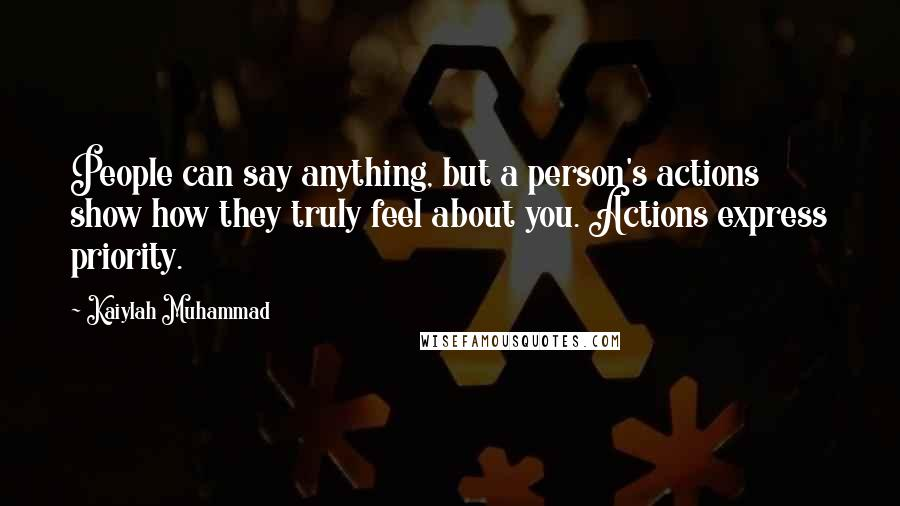 Kaiylah Muhammad Quotes: People can say anything, but a person's actions show how they truly feel about you. Actions express priority.