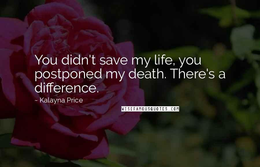Kalayna Price Quotes: You didn't save my life, you postponed my death. There's a difference.