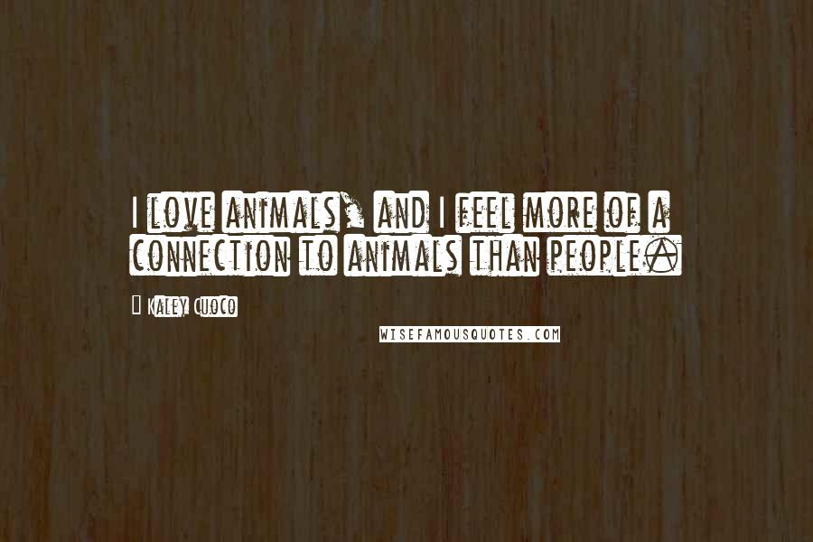 Kaley Cuoco Quotes: I love animals, and I feel more of a connection to animals than people.
