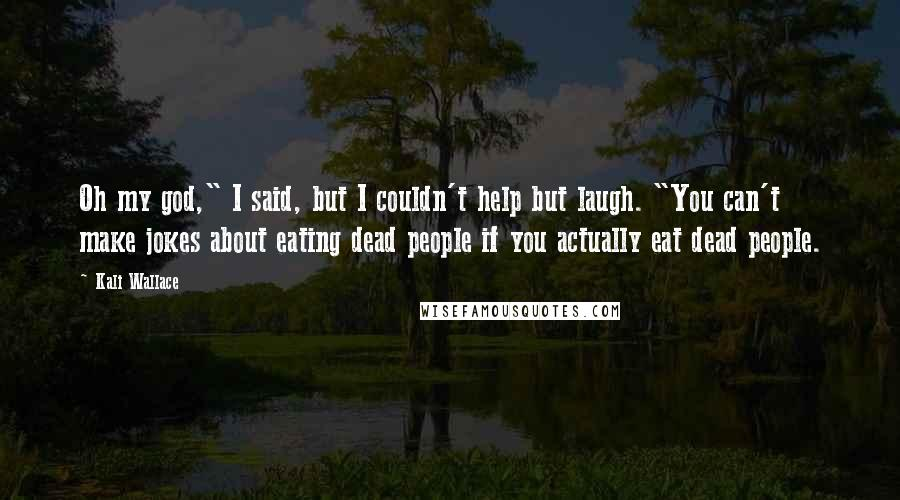 """Kali Wallace Quotes: Oh my god,"""" I said, but I couldn't help but laugh. """"You can't make jokes about eating dead people if you actually eat dead people."""