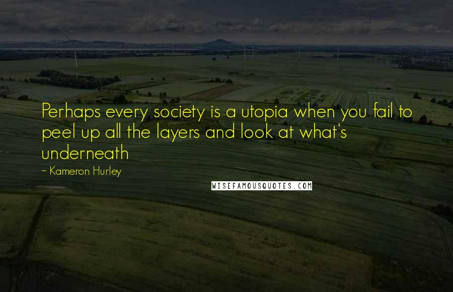Kameron Hurley Quotes: Perhaps every society is a utopia when you fail to peel up all the layers and look at what's underneath