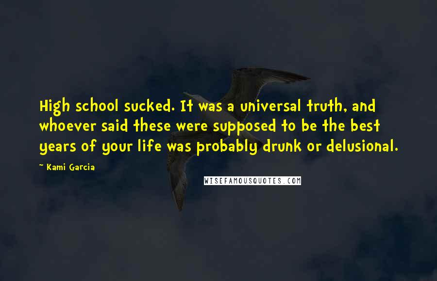 Kami Garcia Quotes: High school sucked. It was a universal truth, and whoever said these were supposed to be the best years of your life was probably drunk or delusional.