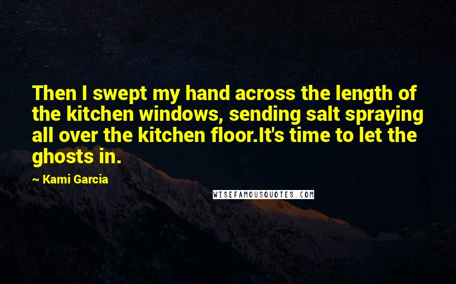 Kami Garcia Quotes: Then I swept my hand across the length of the kitchen windows, sending salt spraying all over the kitchen floor.It's time to let the ghosts in.