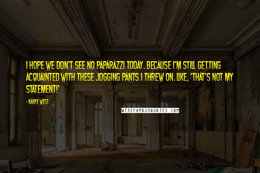 Kanye West Quotes: I hope we don't see no paparazzi today. Because I'm still getting acquainted with these jogging pants I threw on. Like, 'That's not my statement!'