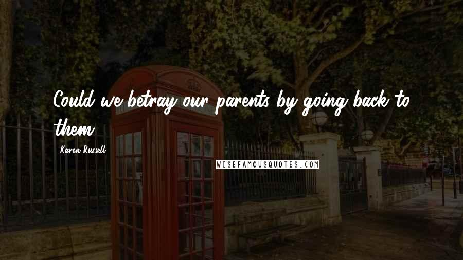 Karen Russell Quotes: Could we betray our parents by going back to them?