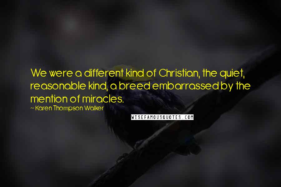Karen Thompson Walker Quotes: We were a different kind of Christian, the quiet, reasonable kind, a breed embarrassed by the mention of miracles.