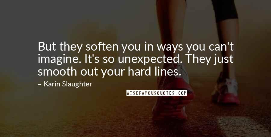 Karin Slaughter Quotes: But they soften you in ways you can't imagine. It's so unexpected. They just smooth out your hard lines.