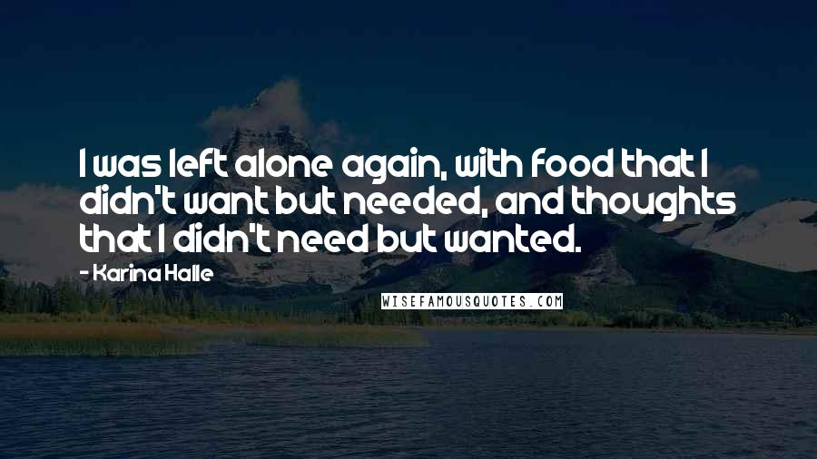 Karina Halle Quotes: I was left alone again, with food that I didn't want but needed, and thoughts that I didn't need but wanted.