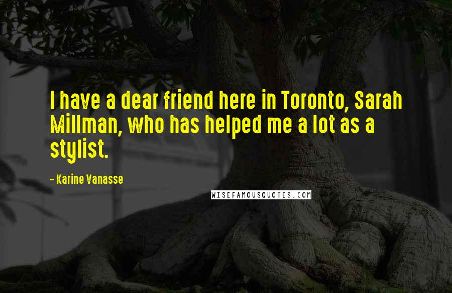 Karine Vanasse Quotes: I have a dear friend here in Toronto, Sarah