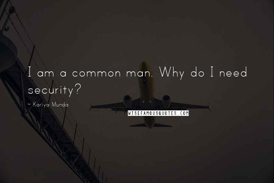 Kariya Munda Quotes: I am a common man. Why do I need security?