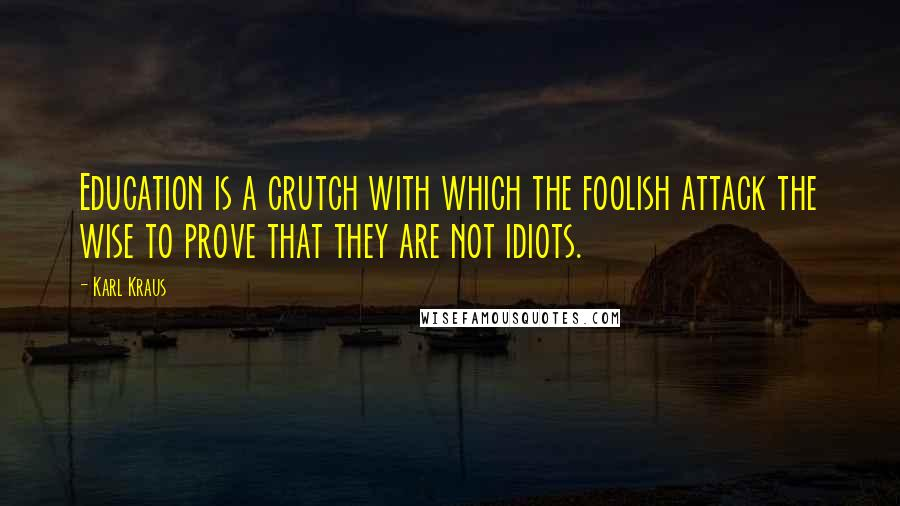 Karl Kraus Quotes: Education is a crutch with which the foolish attack the wise to prove that they are not idiots.
