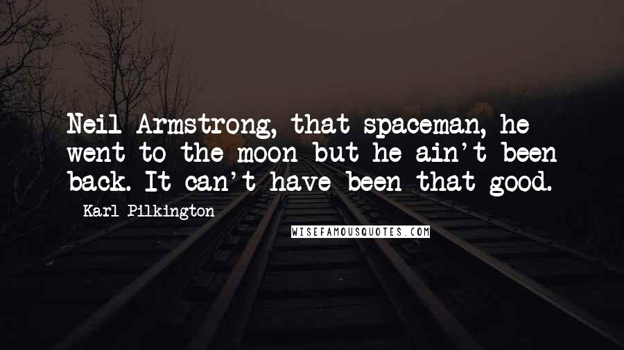 Karl Pilkington Quotes: Neil Armstrong, that spaceman, he went to the moon but he ain't been back. It can't have been that good.