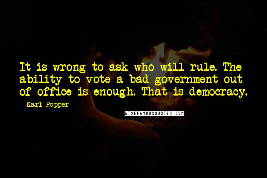 Karl Popper Quotes: It is wrong to ask who will rule. The ability to vote a bad government out of office is enough. That is democracy.