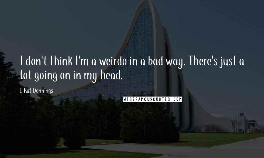 Kat Dennings Quotes: I don't think I'm a weirdo in a bad way. There's just a lot going on in my head.