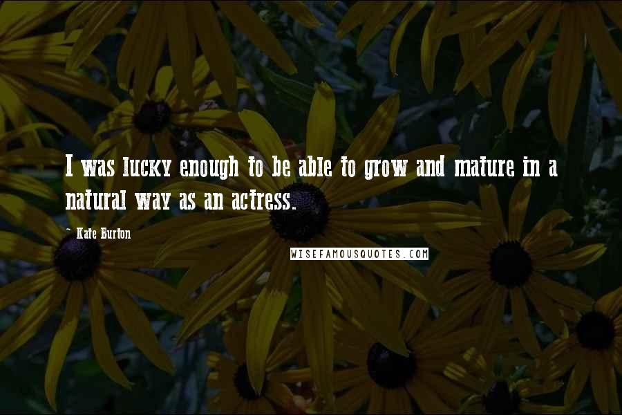 Kate Burton Quotes: I was lucky enough to be able to grow and mature in a natural way as an actress.