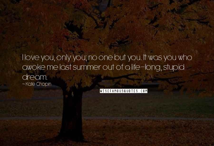 Kate Chopin Quotes: I love you, only you; no one but you. It was you who awoke me last summer out of a life-long, stupid dream.