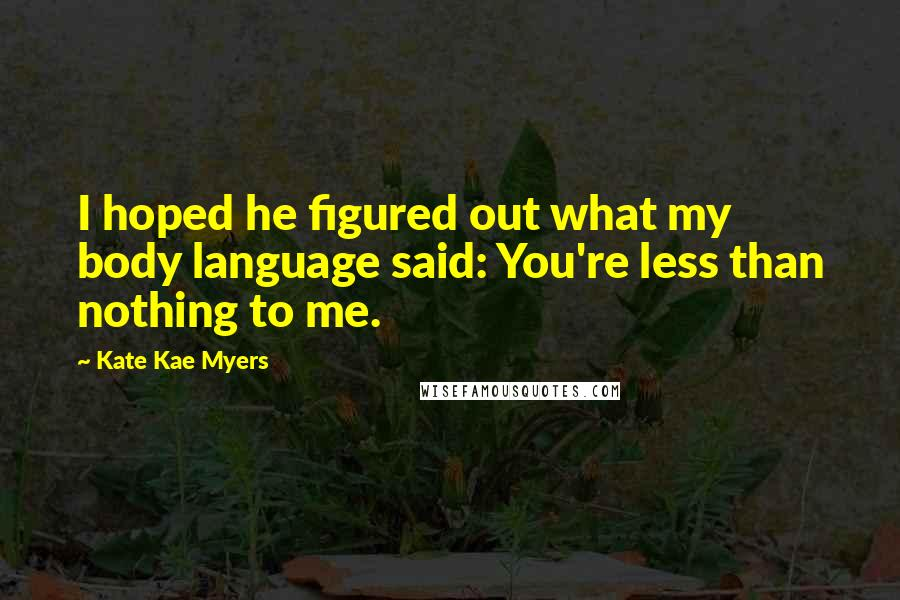 Kate Kae Myers Quotes: I hoped he figured out what my body language said: You're less than nothing to me.