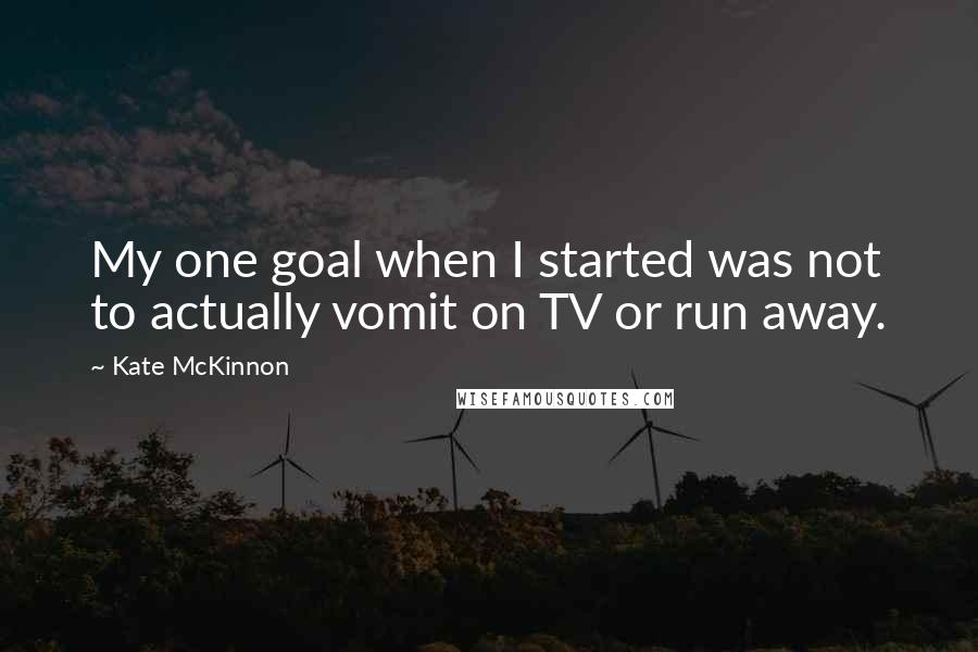 Kate McKinnon Quotes: My one goal when I started was not to actually vomit on TV or run away.